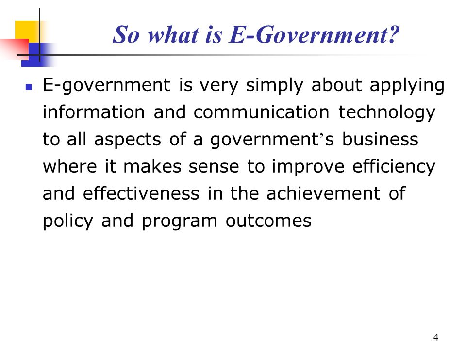 4 So what is E-Government? E-government is very simply about applying information and communication technology to all aspects of a government ' s busi