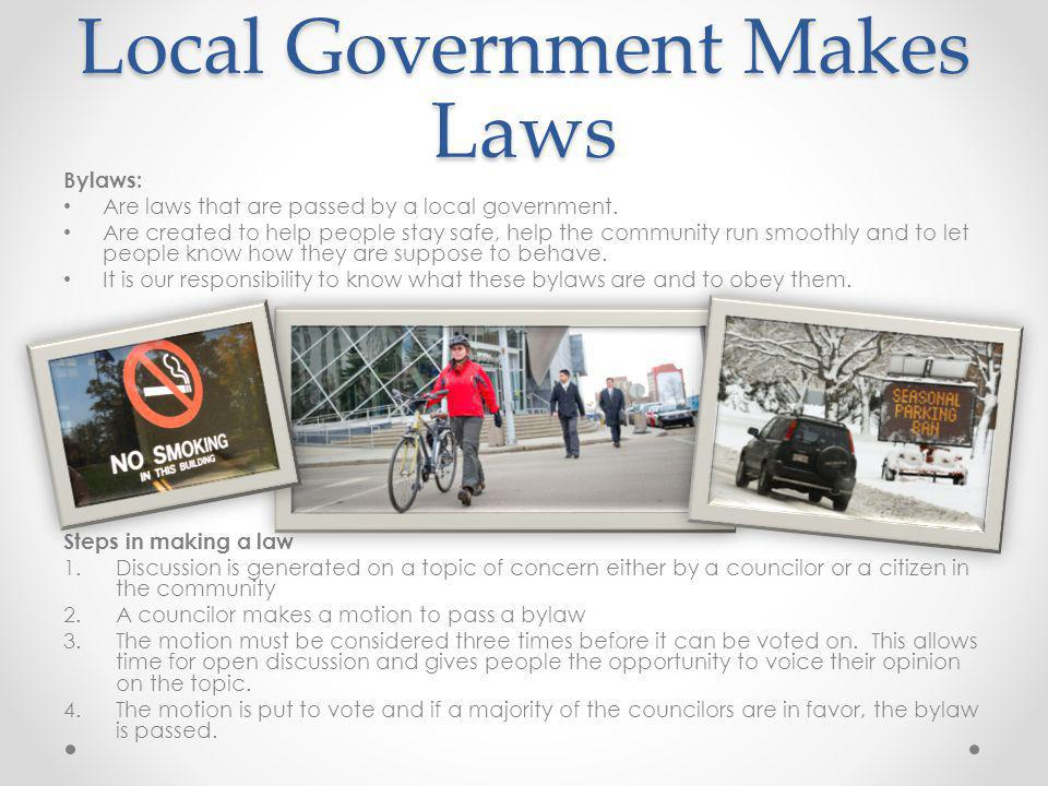 Local Government Makes Laws Bylaws: Are laws that are passed by a local government. Are created to help people stay safe, help the community run smoot