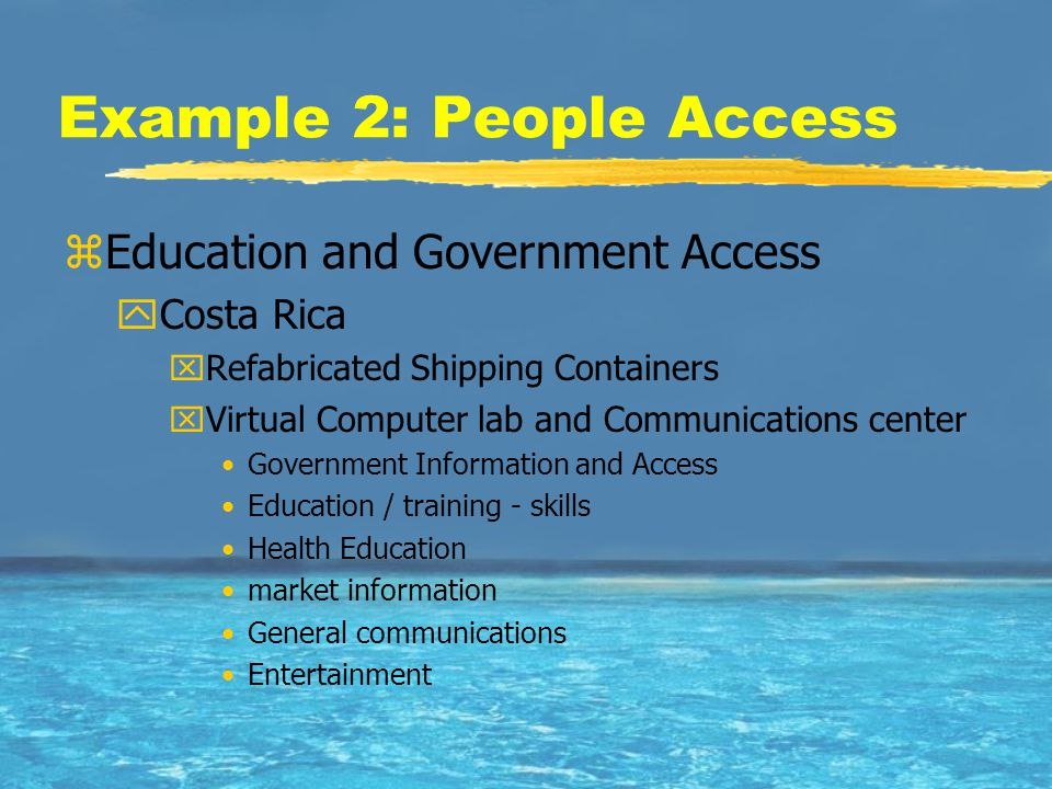 Example 2: People Access zEducation and Government Access yCosta Rica xRefabricated Shipping Containers xVirtual Computer lab and Communications center Government Information and Access Education / training - skills Health Education market information General communications Entertainment
