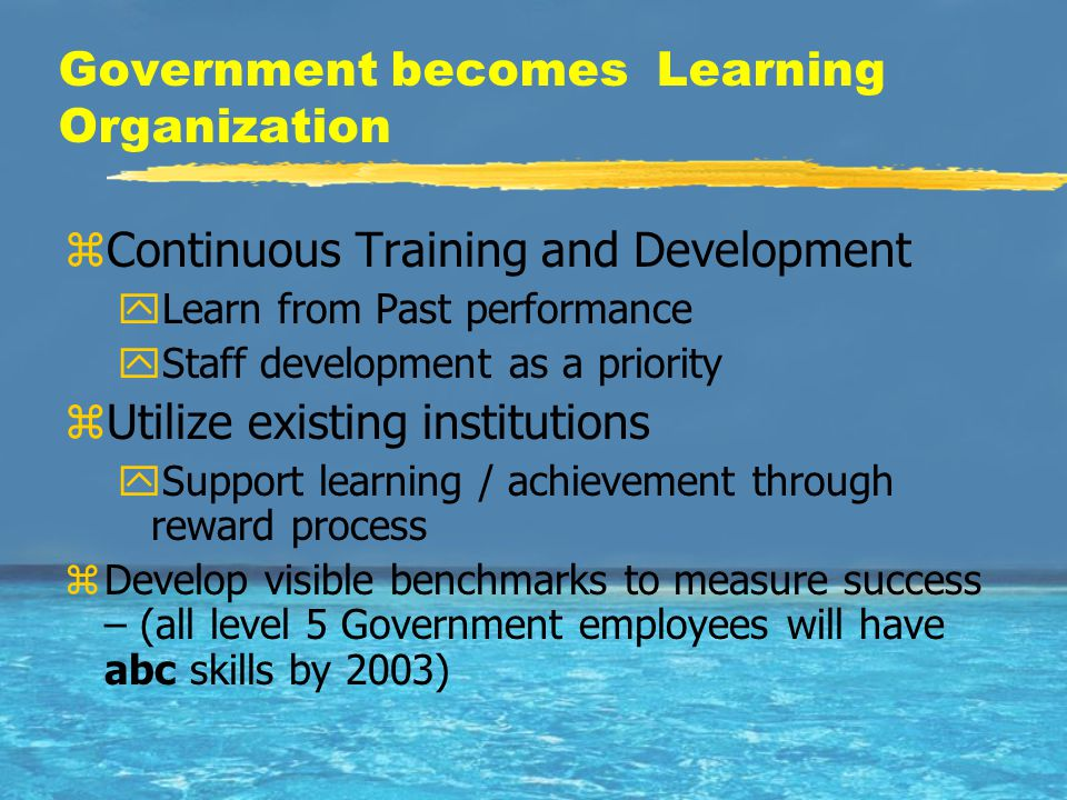 Government becomes Learning Organization zContinuous Training and Development yLearn from Past performance yStaff development as a priority zUtilize existing institutions ySupport learning / achievement through reward process zDevelop visible benchmarks to measure success – (all level 5 Government employees will have abc skills by 2003)