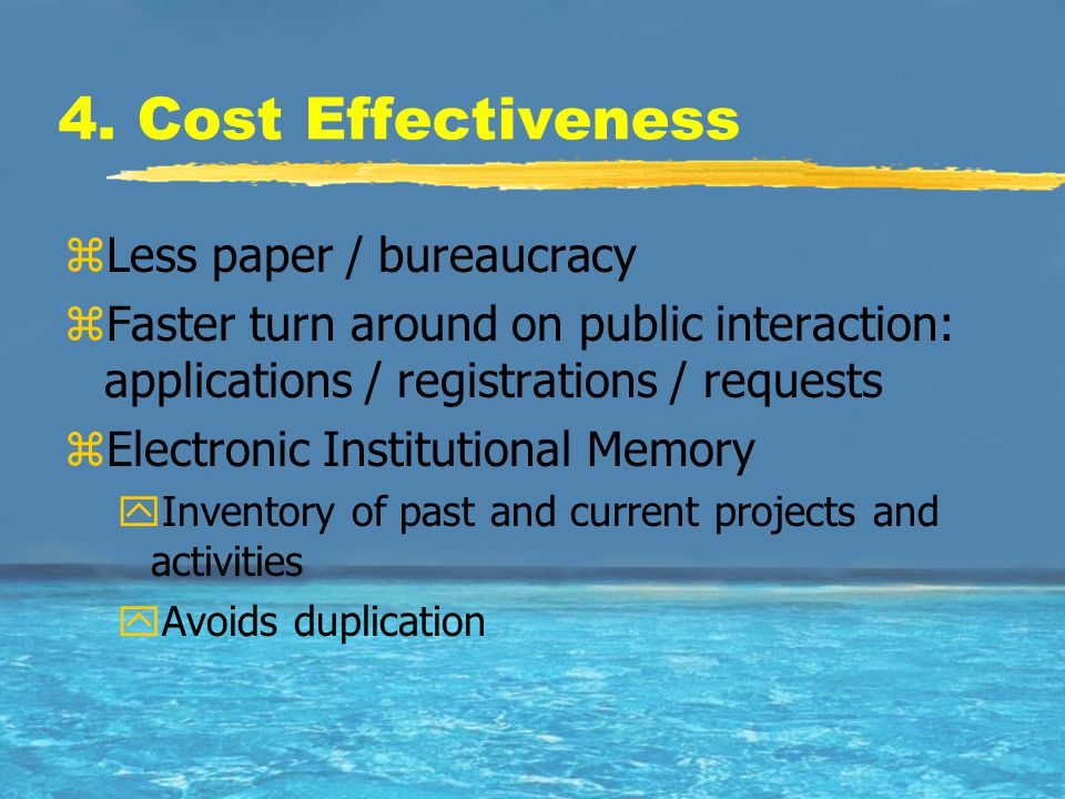 4. Cost Effectiveness zLess paper / bureaucracy zFaster turn around on public interaction: applications / registrations / requests zElectronic Institu