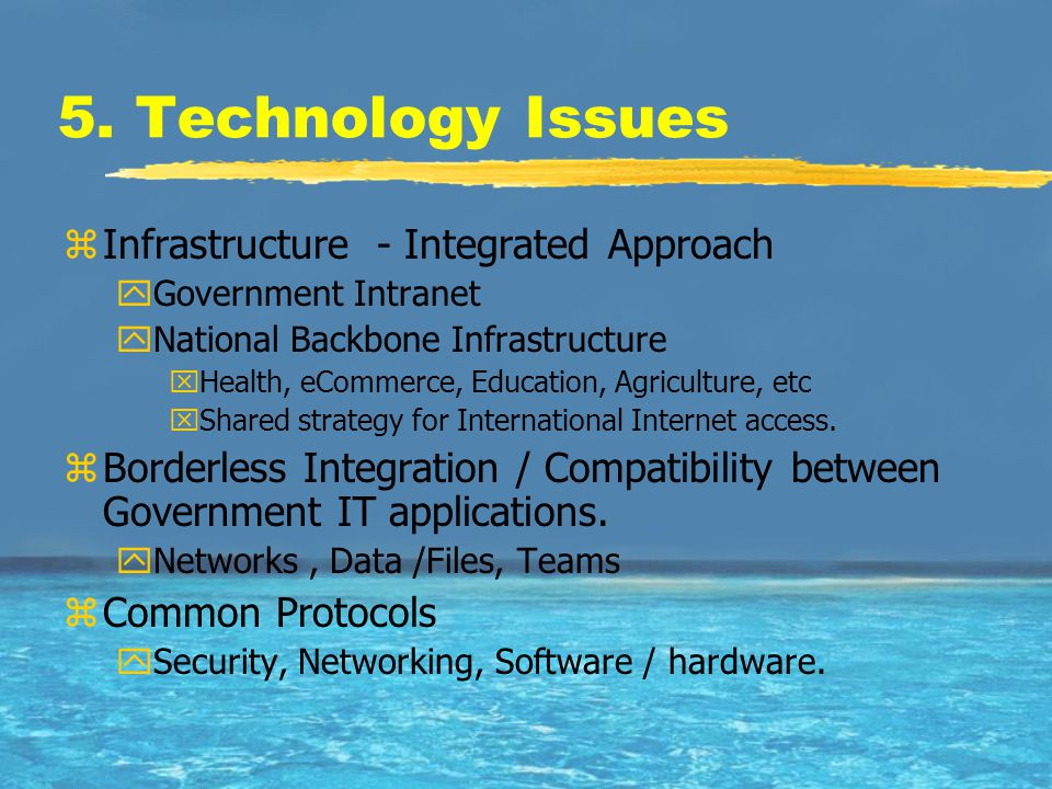 5. Technology Issues zInfrastructure - Integrated Approach yGovernment Intranet yNational Backbone Infrastructure xHealth, eCommerce, Education, Agric