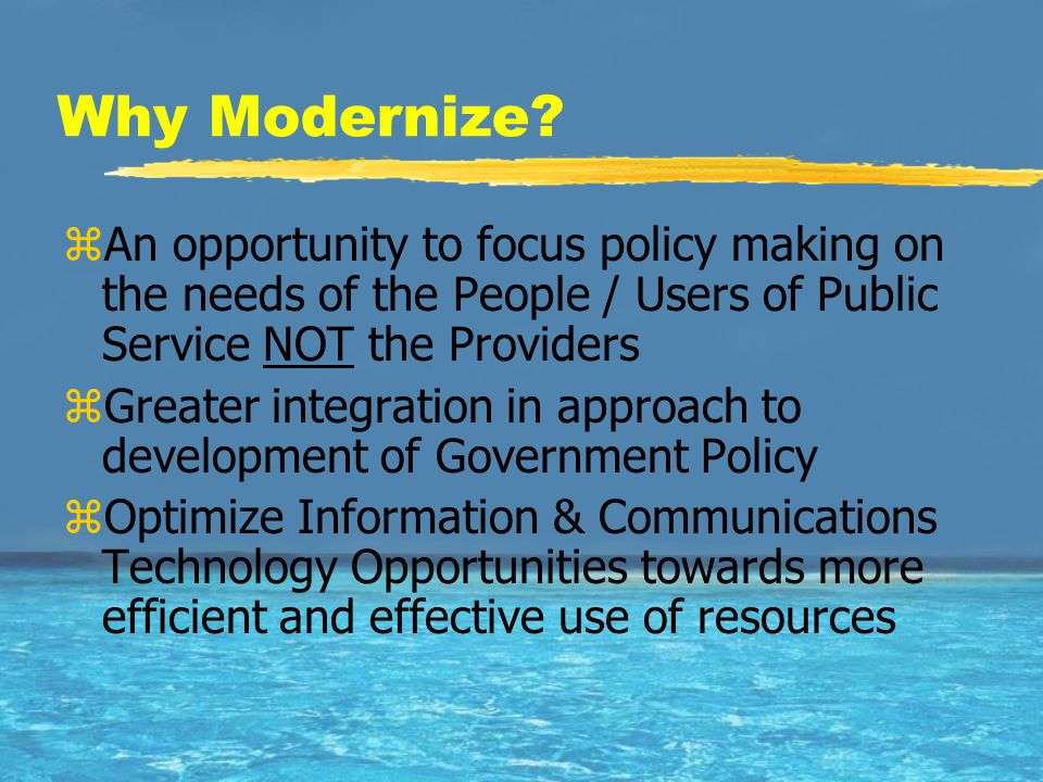 Why Modernize? zAn opportunity to focus policy making on the needs of the People / Users of Public Service NOT the Providers zGreater integration in a