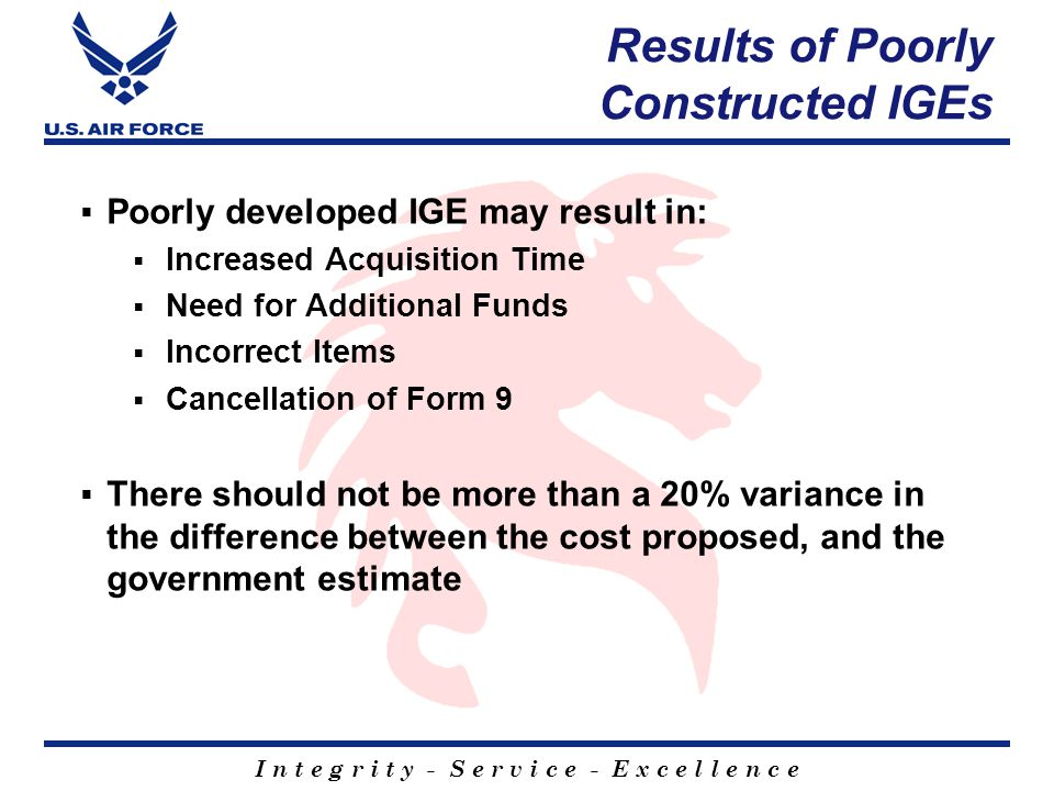 I n t e g r i t y - S e r v i c e - E x c e l l e n c e Results of Poorly Constructed IGEs  Poorly developed IGE may result in:  Increased Acquisition Time  Need for Additional Funds  Incorrect Items  Cancellation of Form 9  There should not be more than a 20% variance in the difference between the cost proposed, and the government estimate