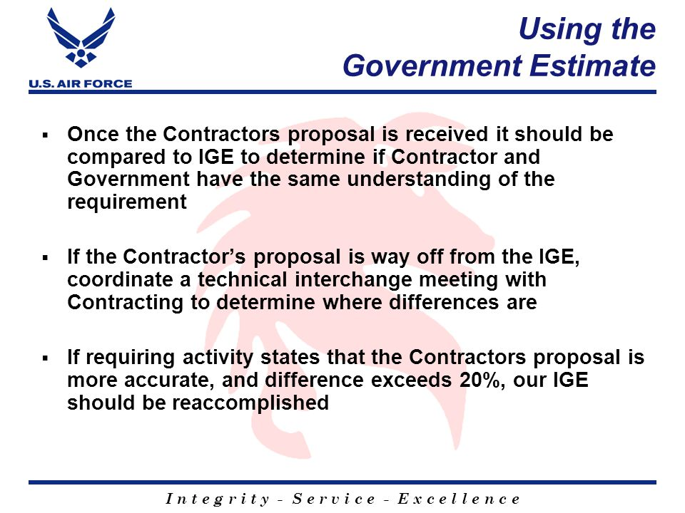 I n t e g r i t y - S e r v i c e - E x c e l l e n c e Using the Government Estimate  Once the Contractors proposal is received it should be compared to IGE to determine if Contractor and Government have the same understanding of the requirement  If the Contractor's proposal is way off from the IGE, coordinate a technical interchange meeting with Contracting to determine where differences are  If requiring activity states that the Contractors proposal is more accurate, and difference exceeds 20%, our IGE should be reaccomplished