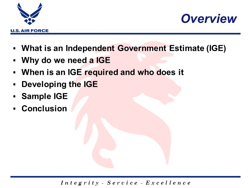 I n t e g r i t y - S e r v i c e - E x c e l l e n c e Overview  What is an Independent Government Estimate (IGE)  Why do we need a IGE  When is an IGE required and who does it  Developing the IGE  Sample IGE  Conclusion