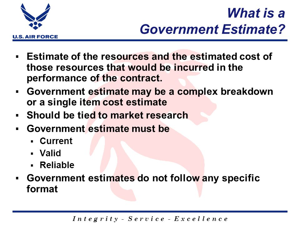 I n t e g r i t y - S e r v i c e - E x c e l l e n c e What is a Government Estimate.