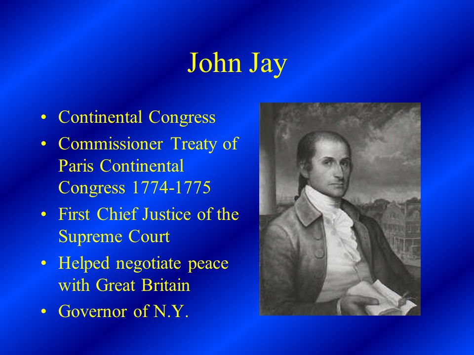 John Jay Continental Congress Commissioner Treaty of Paris Continental Congress 1774-1775 First Chief Justice of the Supreme Court Helped negotiate peace with Great Britain Governor of N.Y.