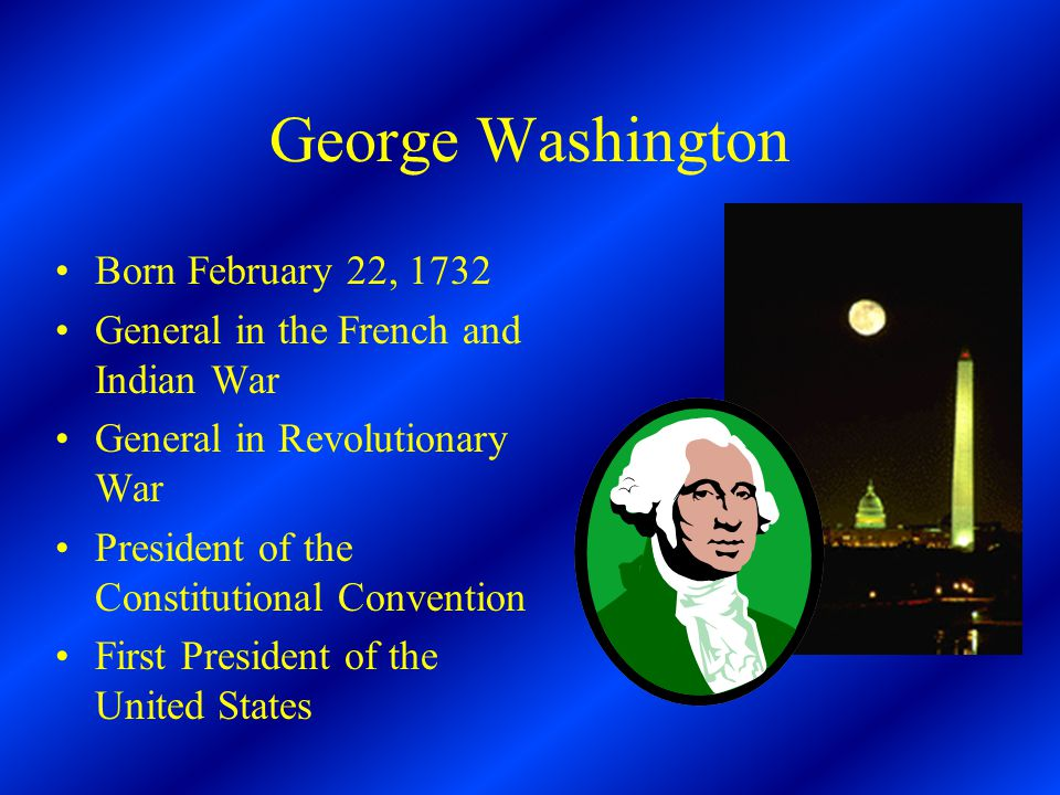 George Washington Born February 22, 1732 General in the French and Indian War General in Revolutionary War President of the Constitutional Convention First President of the United States