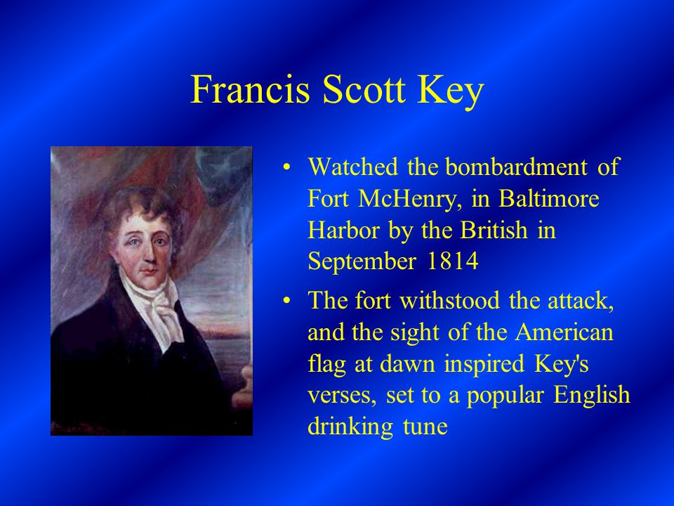Francis Scott Key Watched the bombardment of Fort McHenry, in Baltimore Harbor by the British in September 1814 The fort withstood the attack, and the sight of the American flag at dawn inspired Key s verses, set to a popular English drinking tune