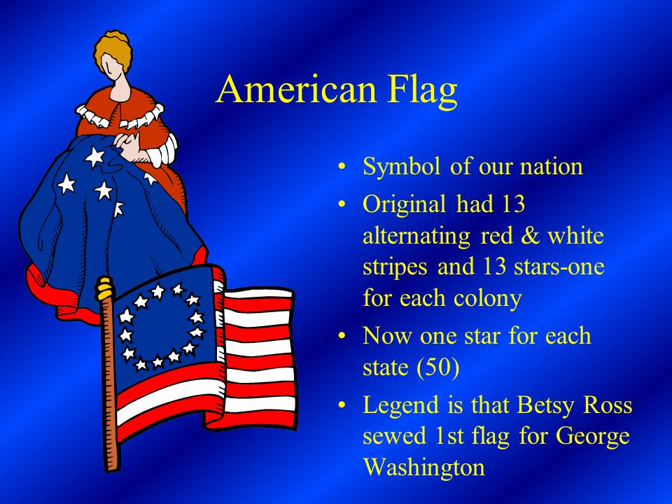 American Flag Symbol of our nation Original had 13 alternating red & white stripes and 13 stars-one for each colony Now one star for each state (50) Legend is that Betsy Ross sewed 1st flag for George Washington