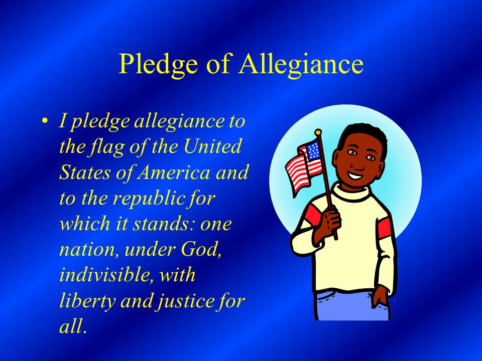 Pledge of Allegiance I pledge allegiance to the flag of the United States of America and to the republic for which it stands: one nation, under God, indivisible, with liberty and justice for all.