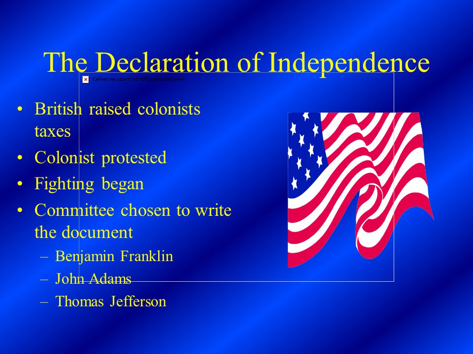 The Declaration of Independence British raised colonists taxes Colonist protested Fighting began Committee chosen to write the document –Benjamin Franklin –John Adams –Thomas Jefferson