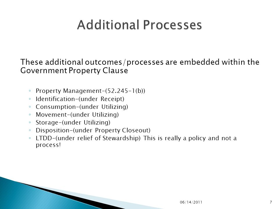 These additional outcomes/processes are embedded within the Government Property Clause ◦ Property Management-(52.245-1(b)) ◦ Identification-(under Receipt) ◦ Consumption-(under Utilizing) ◦ Movement-(under Utilizing) ◦ Storage-(under Utilizing) ◦ Disposition-(under Property Closeout) ◦ LTDD-(under relief of Stewardship) This is really a policy and not a process.