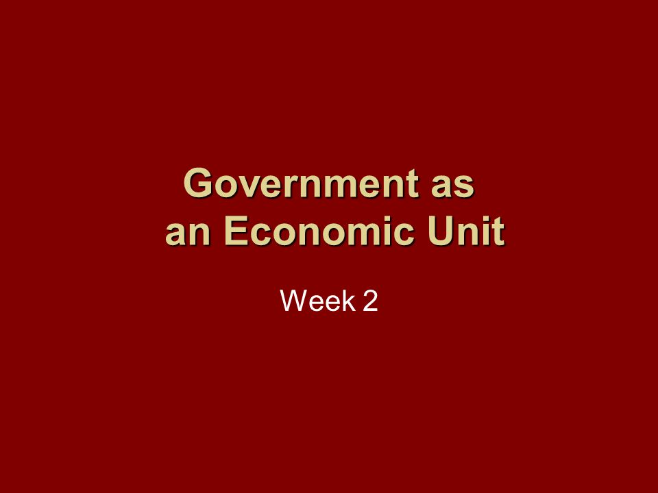 Government as an Economic Unit Week 2
