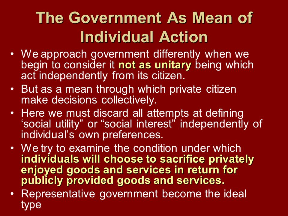 The Government As Mean of Individual Action not as unitaryWe approach government differently when we begin to consider it not as unitary being which act independently from its citizen.