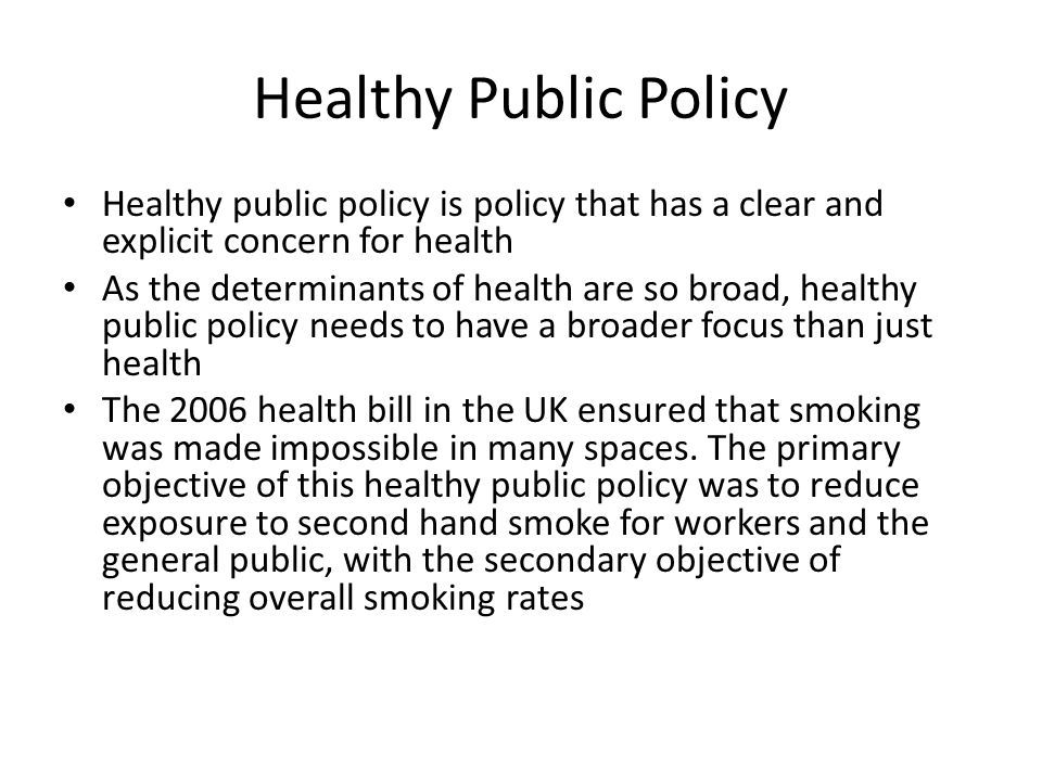 Healthy Public Policy Healthy public policy is policy that has a clear and explicit concern for health As the determinants of health are so broad, hea