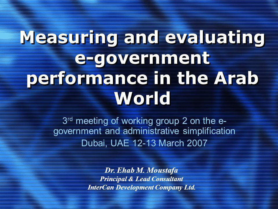 Measuring and evaluating e-government performance in the Arab World 3 rd meeting of working group 2 on the e- government and administrative simplification Dubai, UAE 12-13 March 2007 Dr.