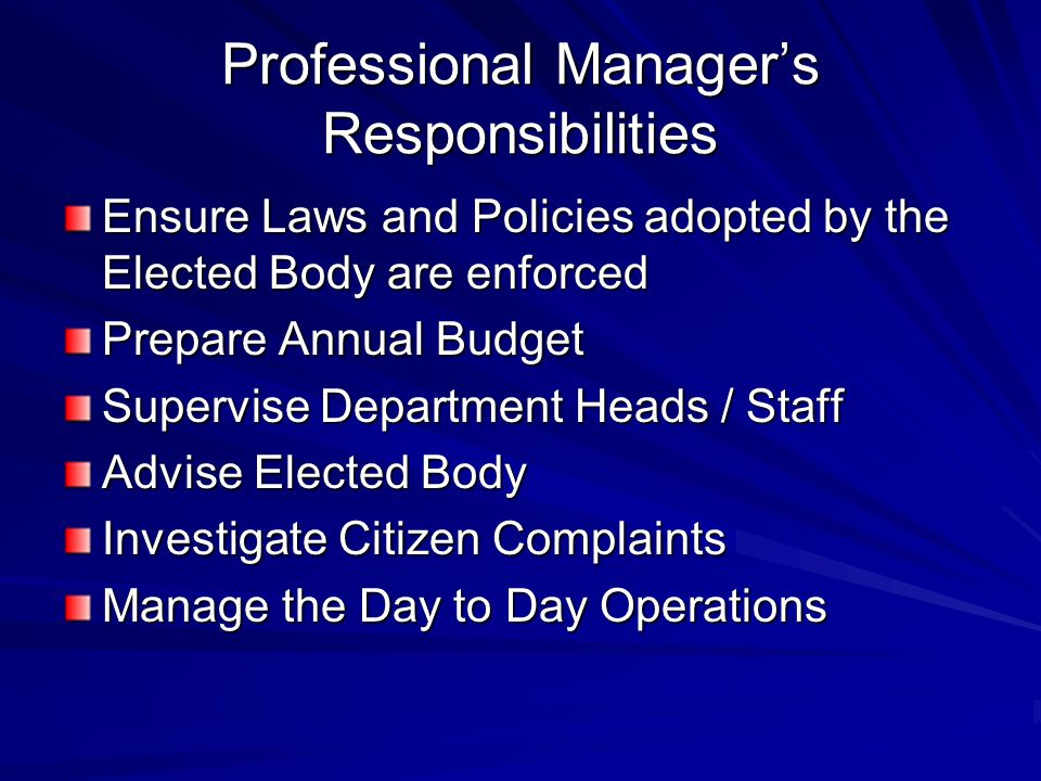 Professional Manager's Responsibilities Ensure Laws and Policies adopted by the Elected Body are enforced Prepare Annual Budget Supervise Department Heads / Staff Advise Elected Body Investigate Citizen Complaints Manage the Day to Day Operations