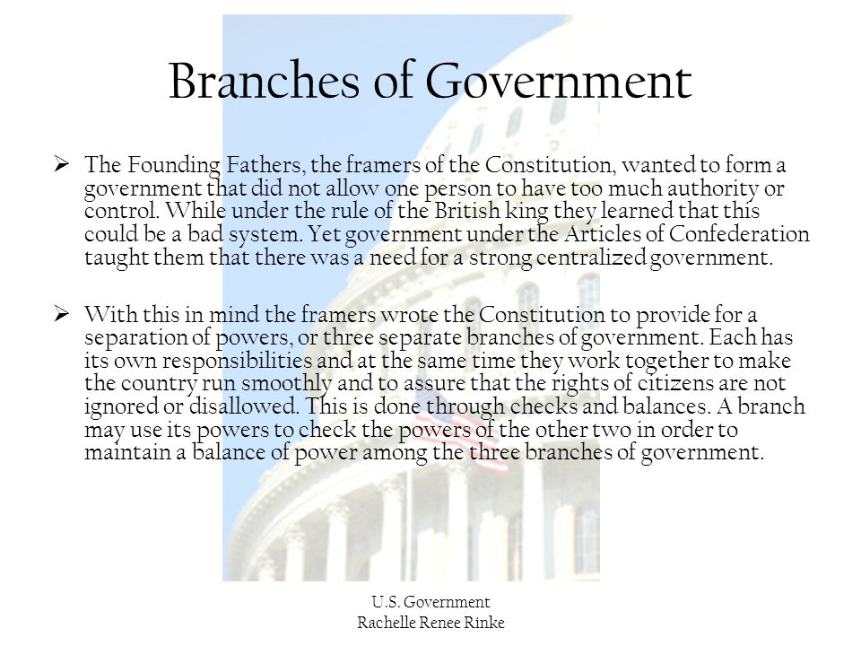 U.S. Government Rachelle Renee Rinke Branches of Government  The Founding Fathers, the framers of the Constitution, wanted to form a government that