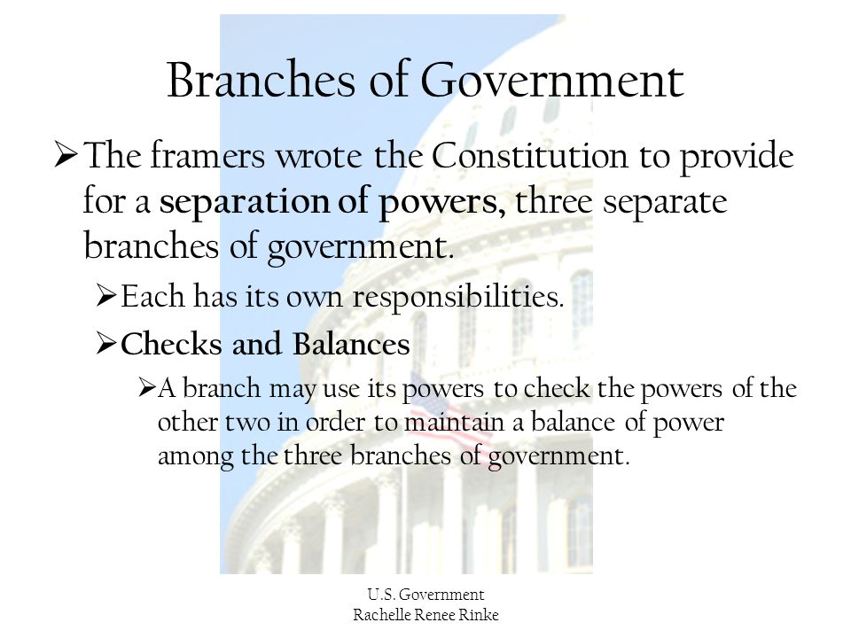 U.S. Government Rachelle Renee Rinke Branches of Government  The framers wrote the Constitution to provide for a separation of powers, three separate