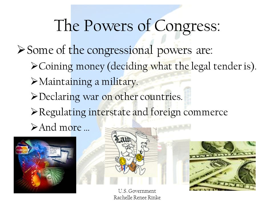 U.S. Government Rachelle Renee Rinke The Powers of Congress:  Some of the congressional powers are:  Coining money (deciding what the legal tender i