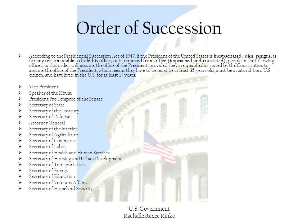 U.S. Government Rachelle Renee Rinke Order of Succession  According to the Presidential Succession Act of 1947, if the President of the United States