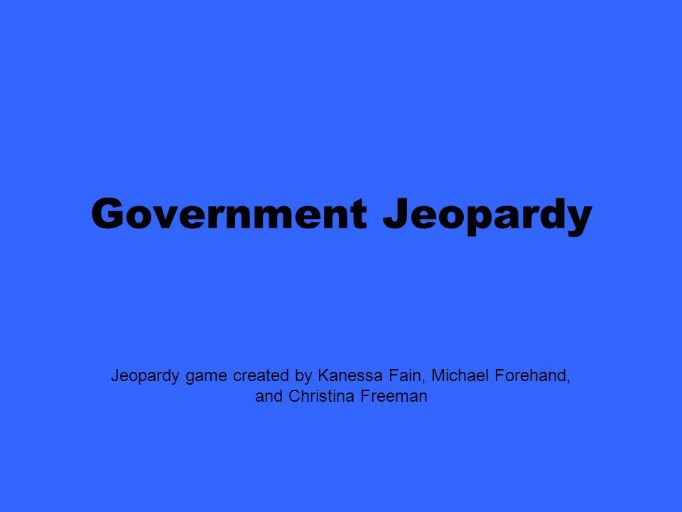 Jeopardy game created by Kanessa Fain, Michael Forehand, and Christina Freeman Government Jeopardy