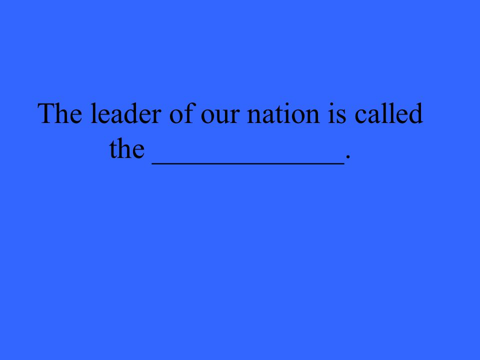 The leader of our nation is called the _____________.