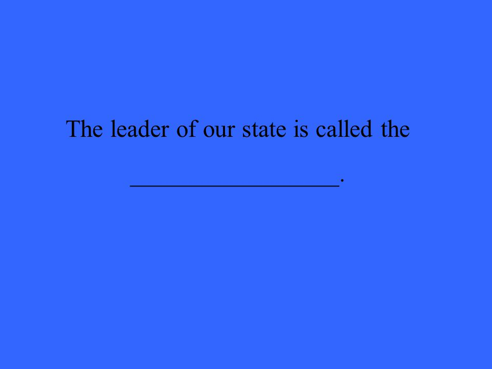 The leader of our state is called the _________________.