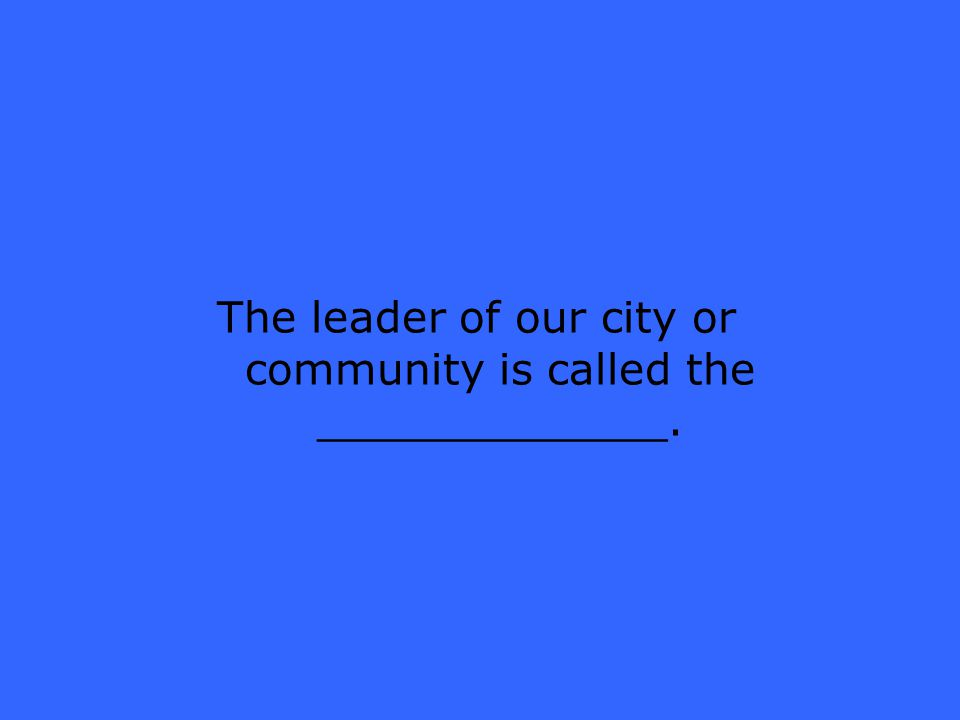 The leader of our city or community is called the _____________.