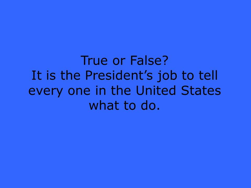 True or False It is the President's job to tell every one in the United States what to do.
