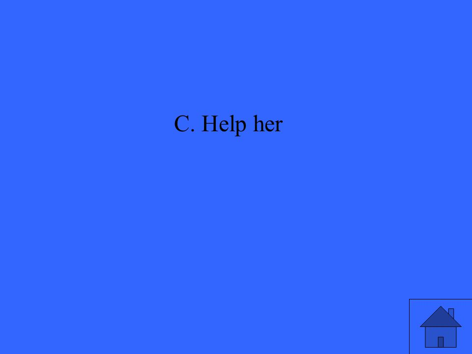 C. Help her