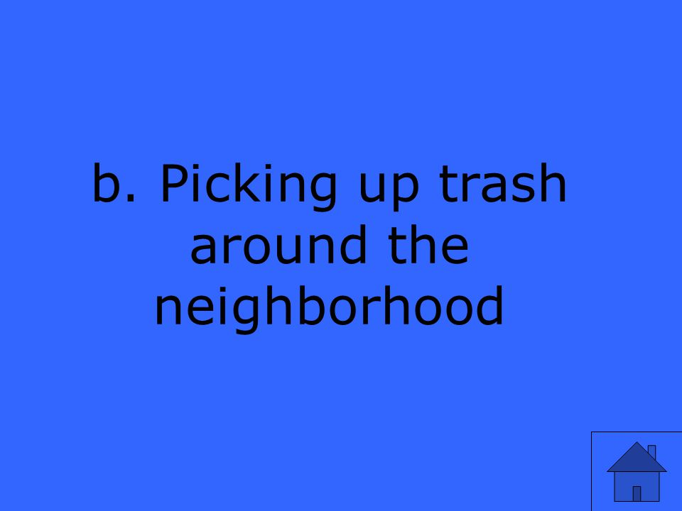 b. Picking up trash around the neighborhood