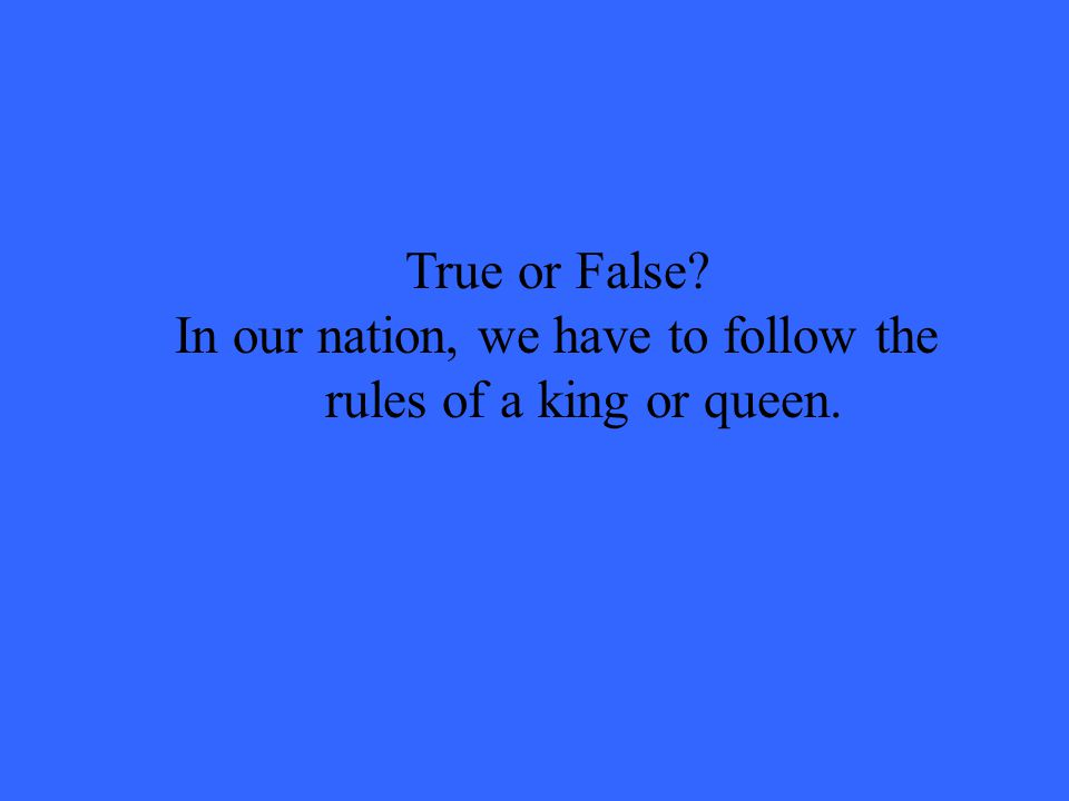 True or False In our nation, we have to follow the rules of a king or queen.