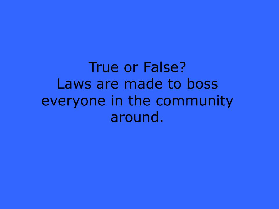 True or False Laws are made to boss everyone in the community around.
