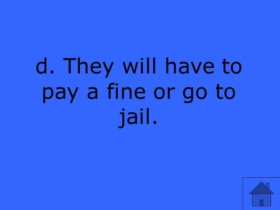 d. They will have to pay a fine or go to jail.