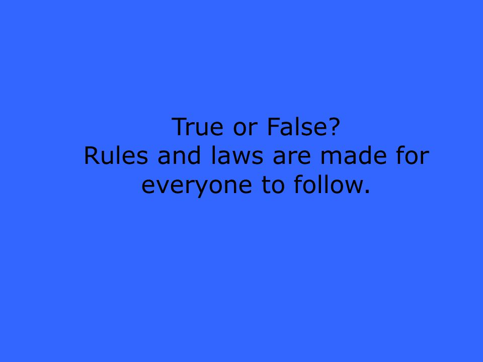 True or False Rules and laws are made for everyone to follow.