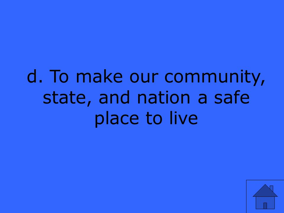 d. To make our community, state, and nation a safe place to live