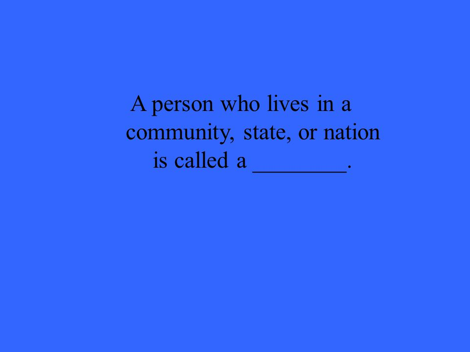 A person who lives in a community, state, or nation is called a ________.