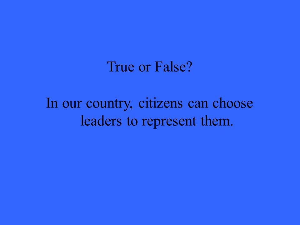True or False In our country, citizens can choose leaders to represent them.