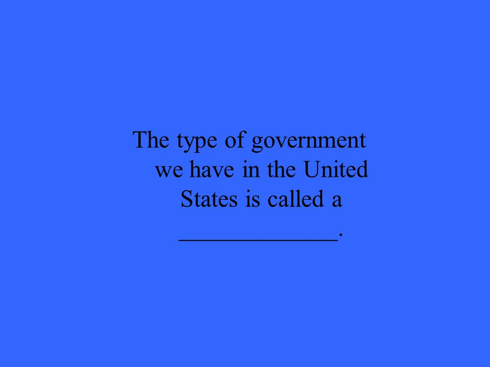 The type of government we have in the United States is called a _____________.