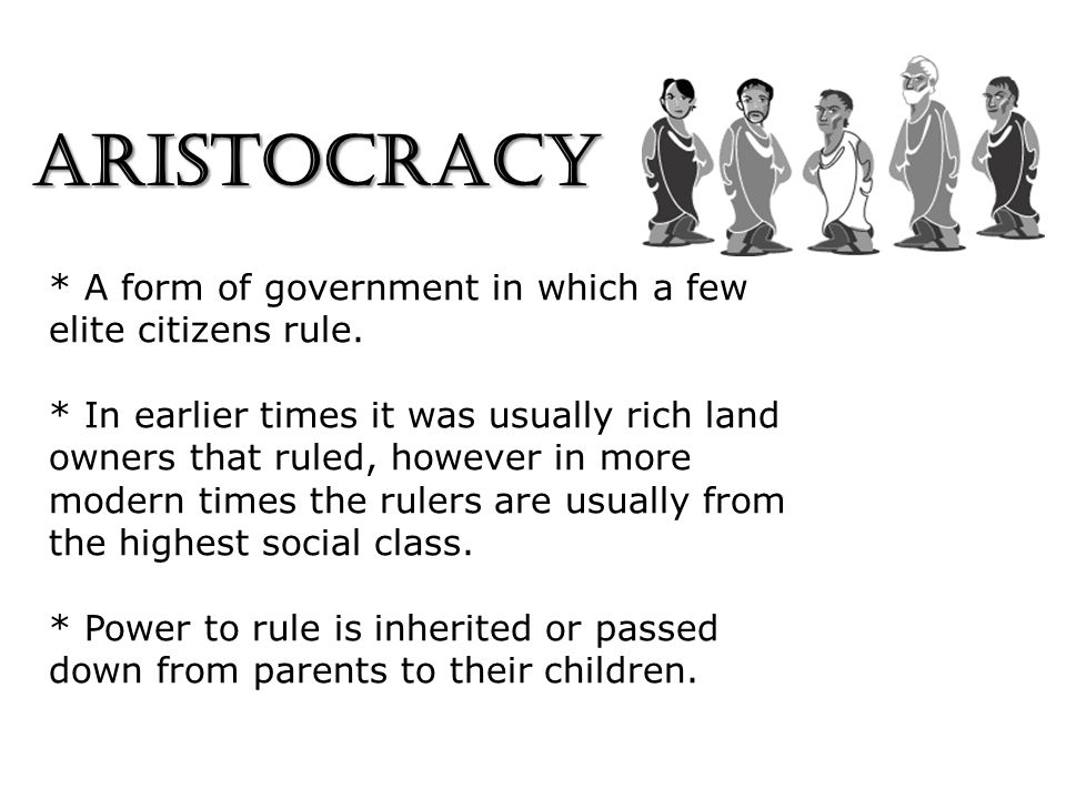 ARISTOCRACY * A form of government in which a few elite citizens rule. * In earlier times it was usually rich land owners that ruled, however in more