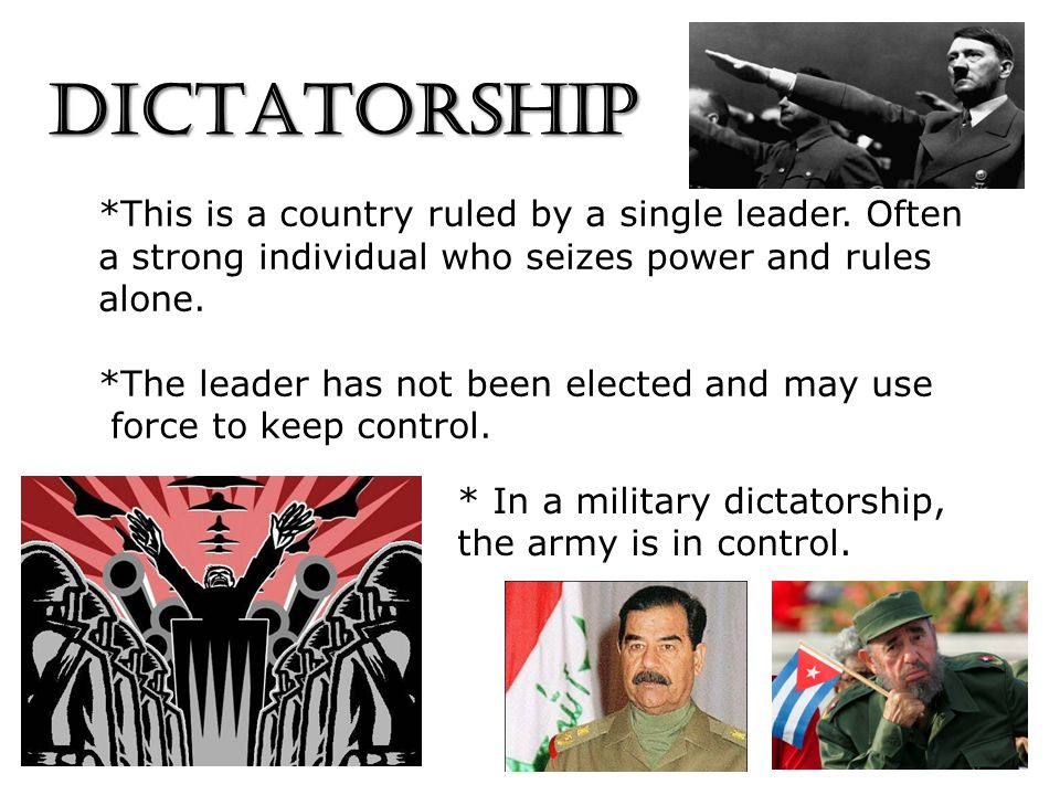 DICTATORSHIP *This is a country ruled by a single leader. Often a strong individual who seizes power and rules alone. *The leader has not been elected