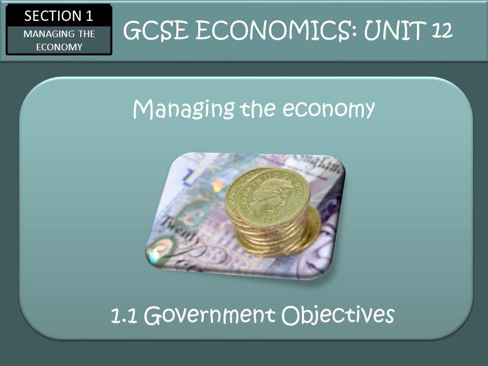 SECTION 1 MANAGING THE ECONOMY Managing the economy GCSE ECONOMICS: UNIT 12 1.1 Government Objectives