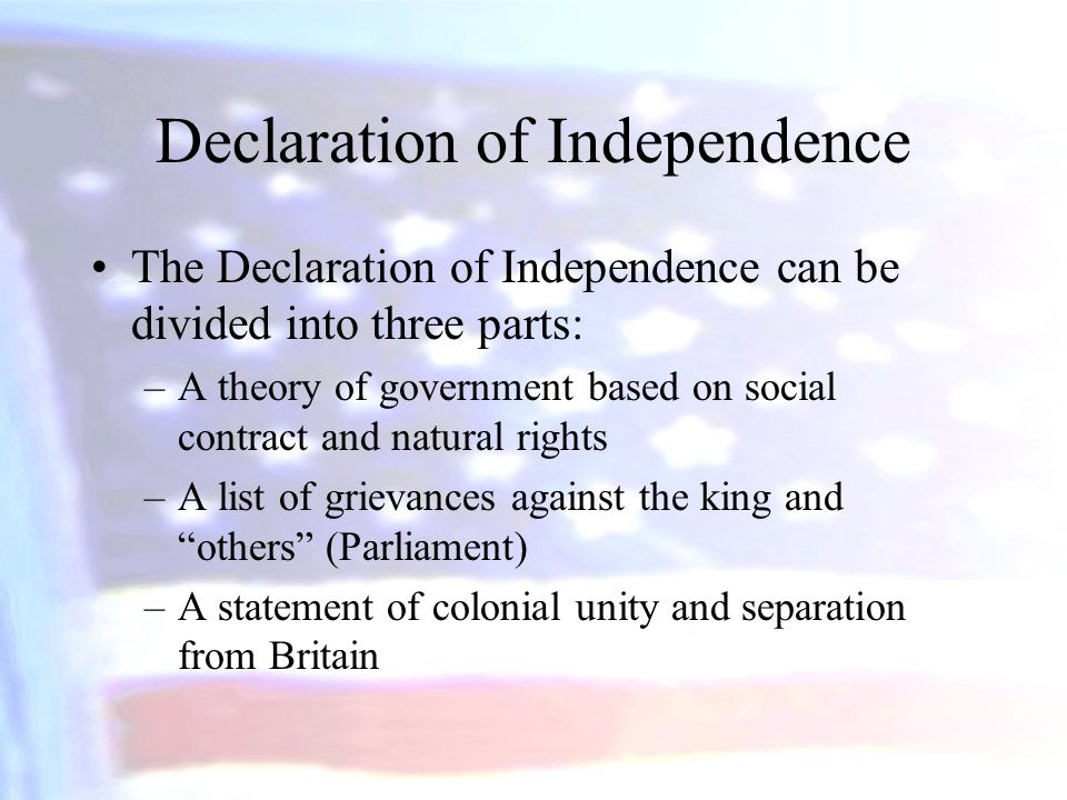 Declaration of Independence The Declaration of Independence can be divided into three parts: –A theory of government based on social contract and natu