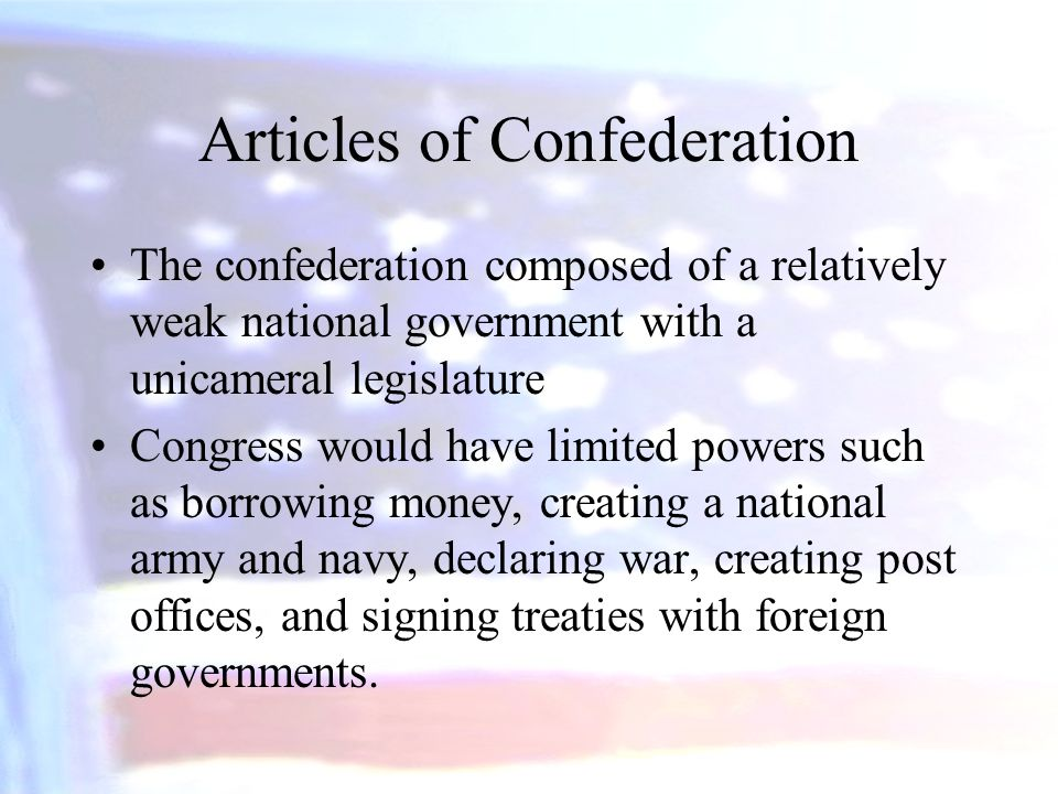 Articles of Confederation The confederation composed of a relatively weak national government with a unicameral legislature Congress would have limite