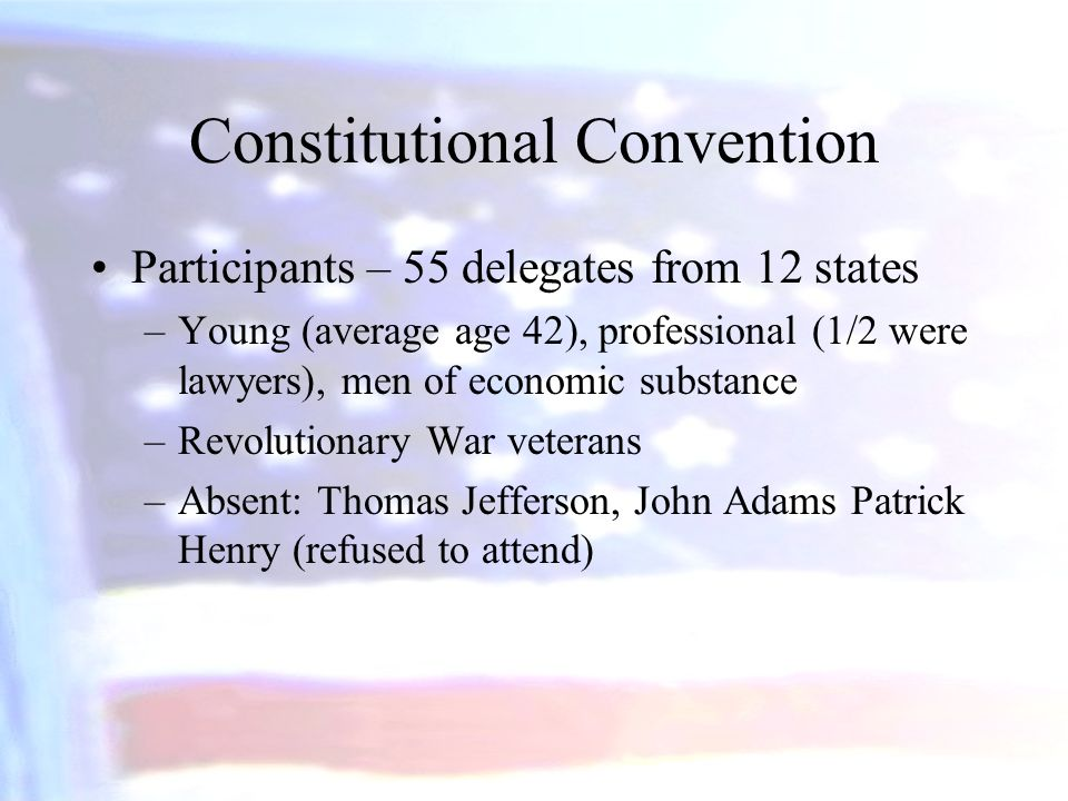 Constitutional Convention Participants – 55 delegates from 12 states –Young (average age 42), professional (1/2 were lawyers), men of economic substan