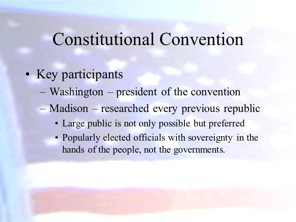 Constitutional Convention Key participants –Washington – president of the convention –Madison – researched every previous republic Large public is not