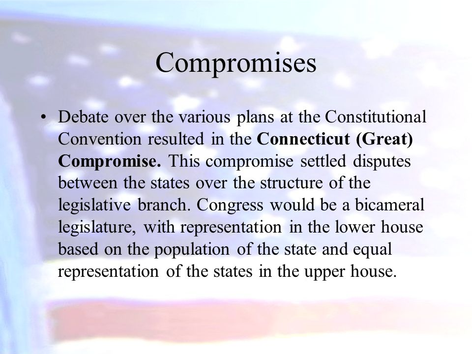 Compromises Debate over the various plans at the Constitutional Convention resulted in the Connecticut (Great) Compromise. This compromise settled dis